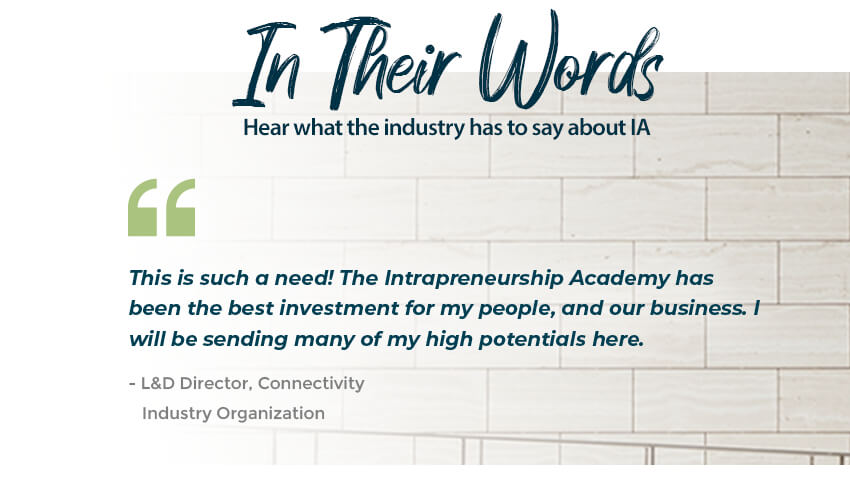In Their Own Words: What the industry is saying-This is such a need! The Intrapreneurship Academy has been the best investment for my people, and our business. I will be sending many of my high potentials here. - L&D Director, Connectivity, Industry Organization